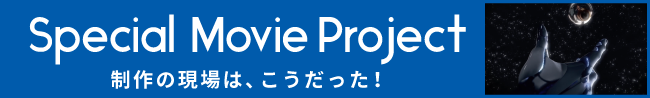 Special Movie Project 制作の現場は、こうだった!